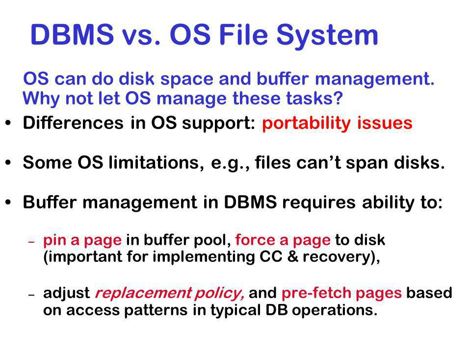 DBMS vs. OS File System OS can do disk space and buffer management. Why not let OS manage these tasks