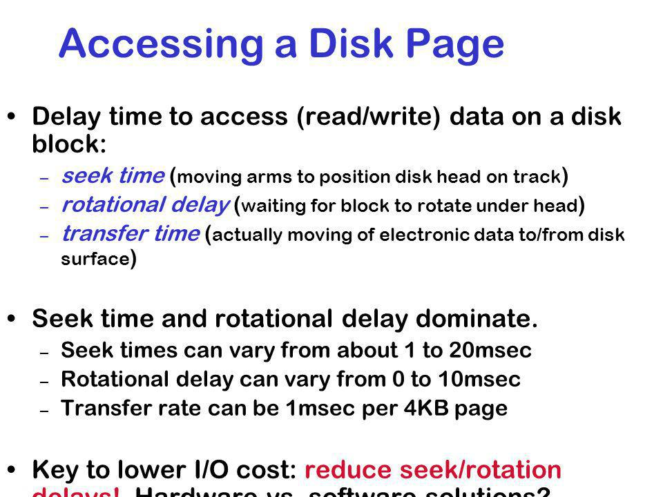 Accessing a Disk Page Delay time to access (read/write) data on a disk block: seek time (moving arms to position disk head on track)