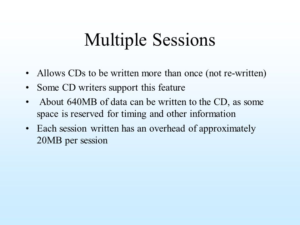 Multiple Sessions Allows CDs to be written more than once (not re-written) Some CD writers support this feature.