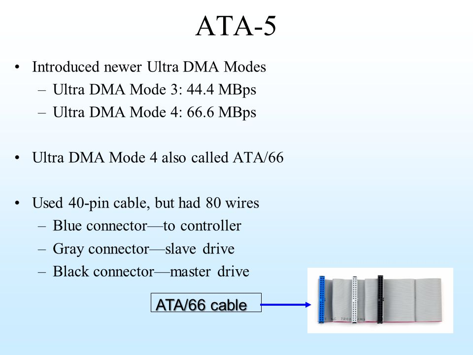 ATA-5 Introduced newer Ultra DMA Modes Ultra DMA Mode 3: 44.4 MBps