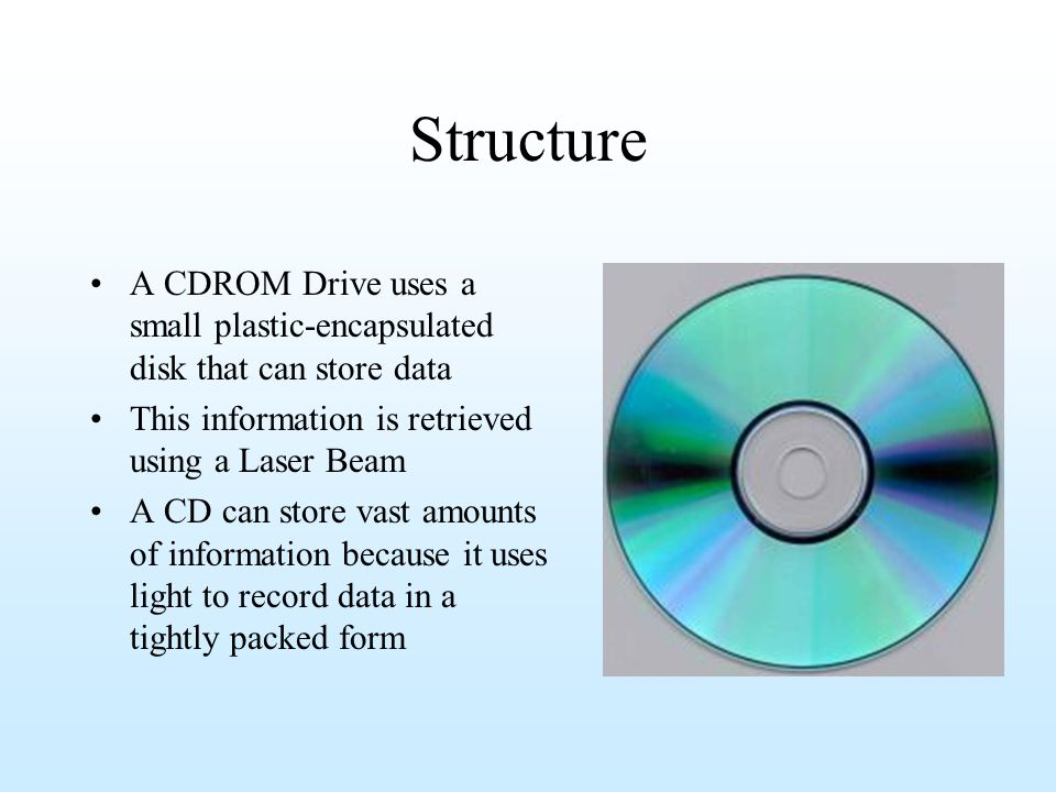 Structure A CDROM Drive uses a small plastic-encapsulated disk that can store data. This information is retrieved using a Laser Beam.