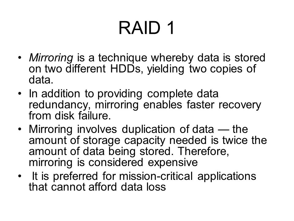 RAID 1 Mirroring is a technique whereby data is stored on two different HDDs, yielding two copies of data.