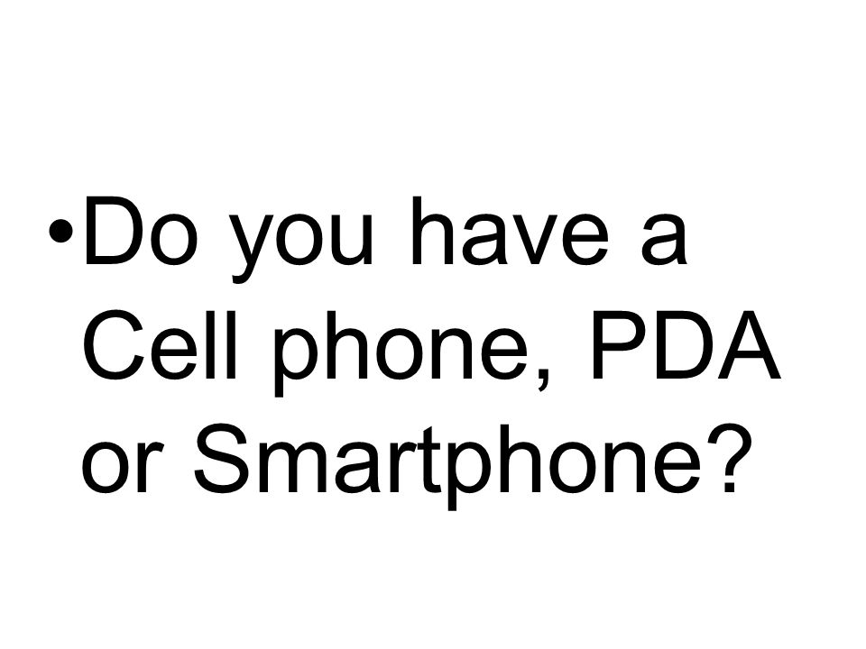 Do you have a Cell phone, PDA or Smartphone