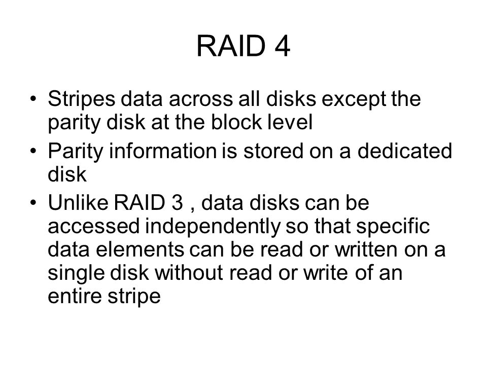 RAID 4 Stripes data across all disks except the parity disk at the block level. Parity information is stored on a dedicated disk.