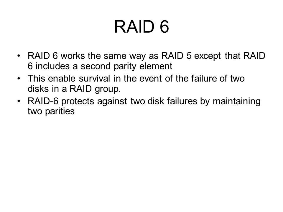 RAID 6 RAID 6 works the same way as RAID 5 except that RAID 6 includes a second parity element.