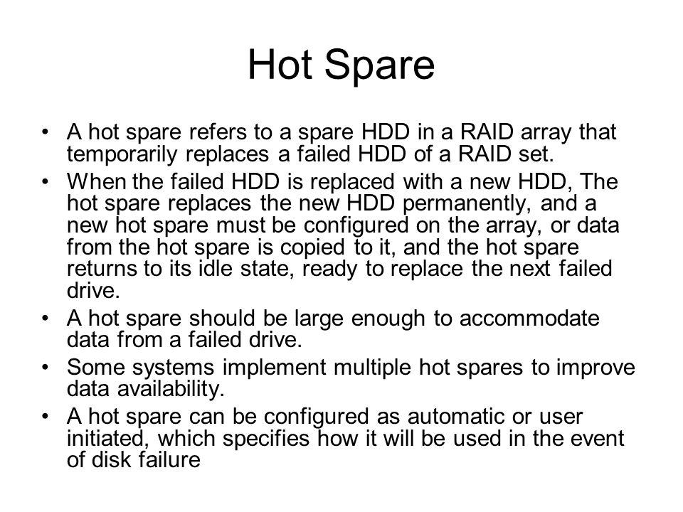Hot Spare A hot spare refers to a spare HDD in a RAID array that temporarily replaces a failed HDD of a RAID set.