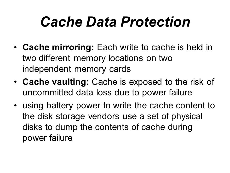Cache Data Protection Cache mirroring: Each write to cache is held in two different memory locations on two independent memory cards.