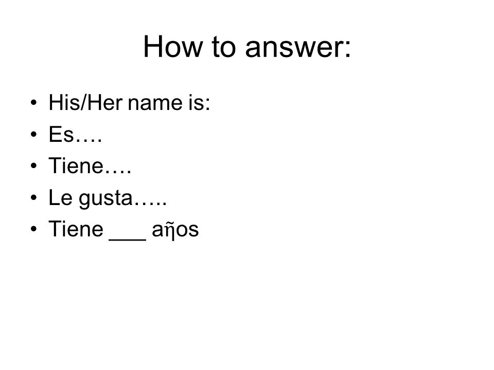 How to answer: His/Her name is: Es…. Tiene…. Le gusta…..