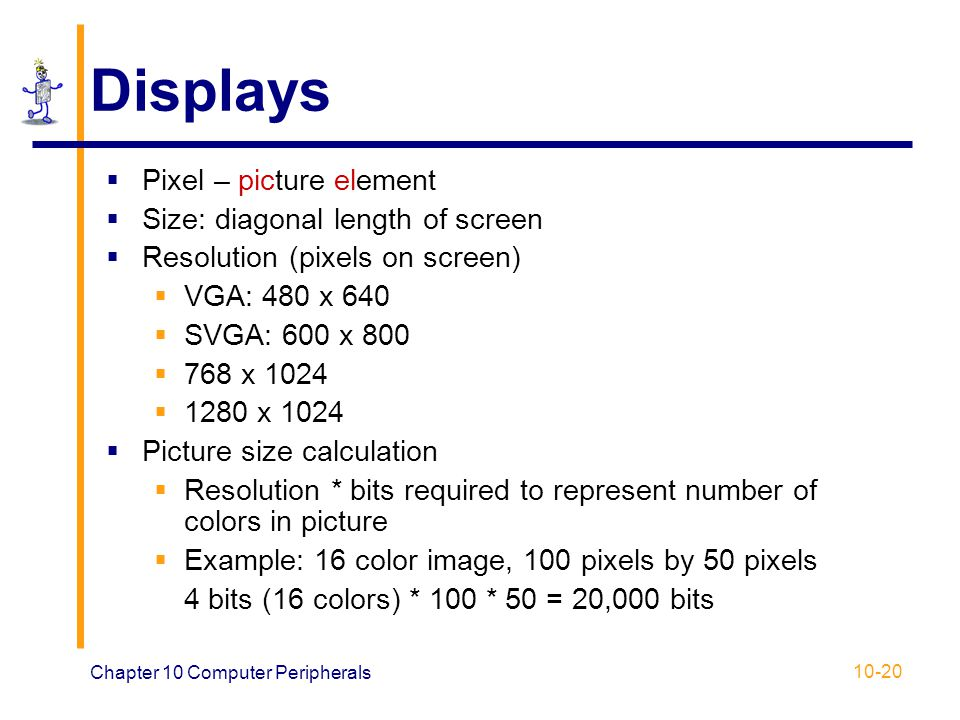 Displays Pixel – picture element Size: diagonal length of screen