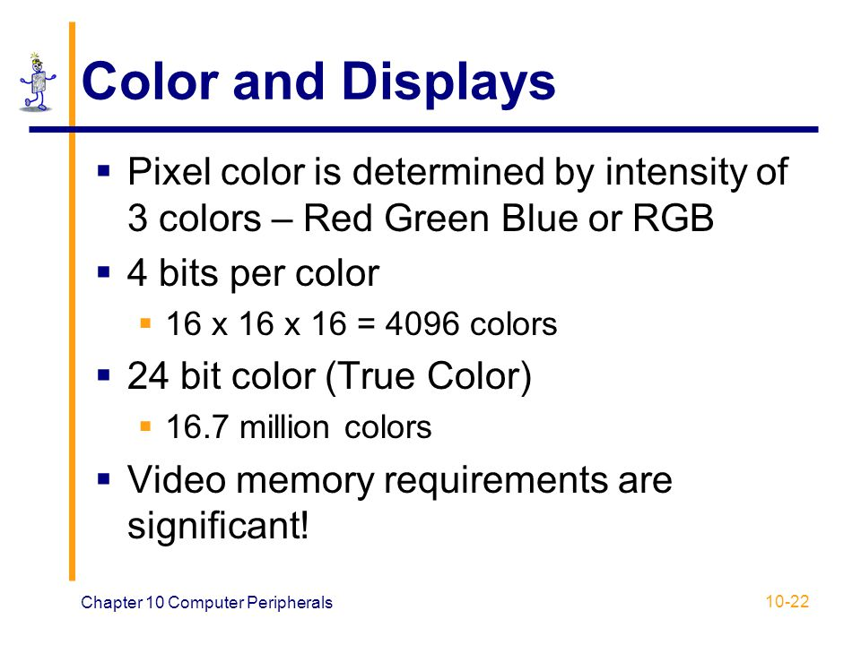 Color and Displays Pixel color is determined by intensity of 3 colors – Red Green Blue or RGB. 4 bits per color.