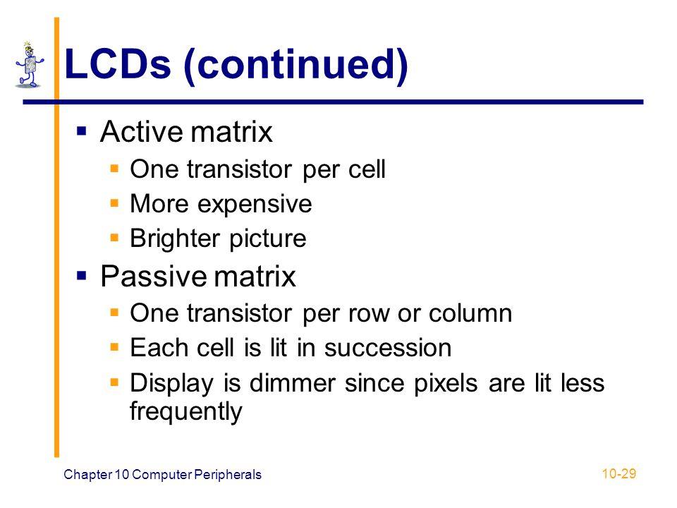 LCDs (continued) Active matrix Passive matrix One transistor per cell