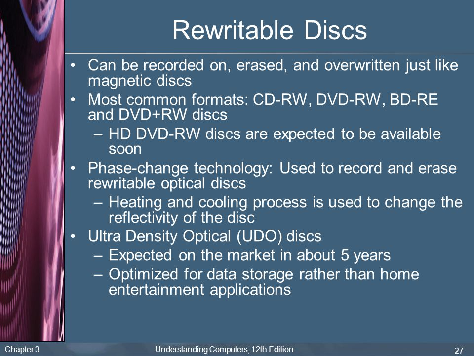 Rewritable Discs Can be recorded on, erased, and overwritten just like magnetic discs. Most common formats: CD-RW, DVD-RW, BD-RE and DVD+RW discs.