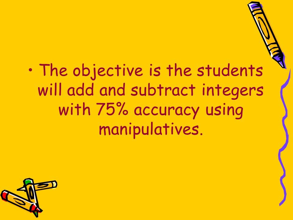 The objective is the students will add and subtract integers with 75% accuracy using manipulatives.