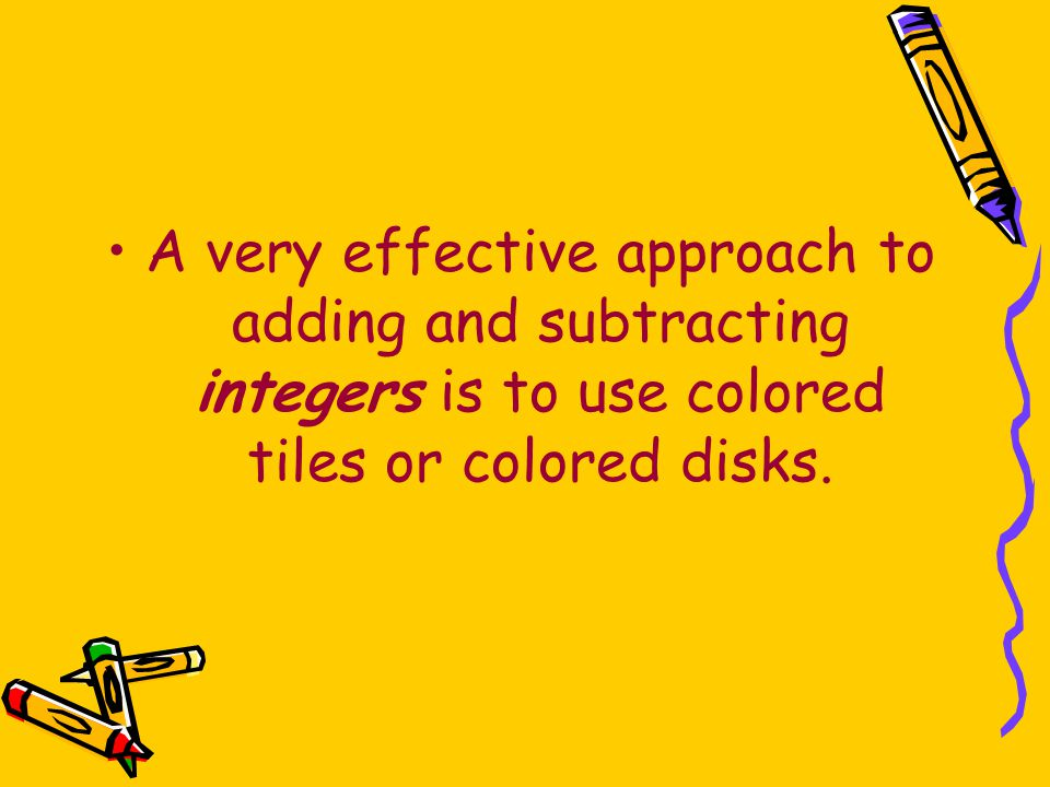 A very effective approach to adding and subtracting integers is to use colored tiles or colored disks.