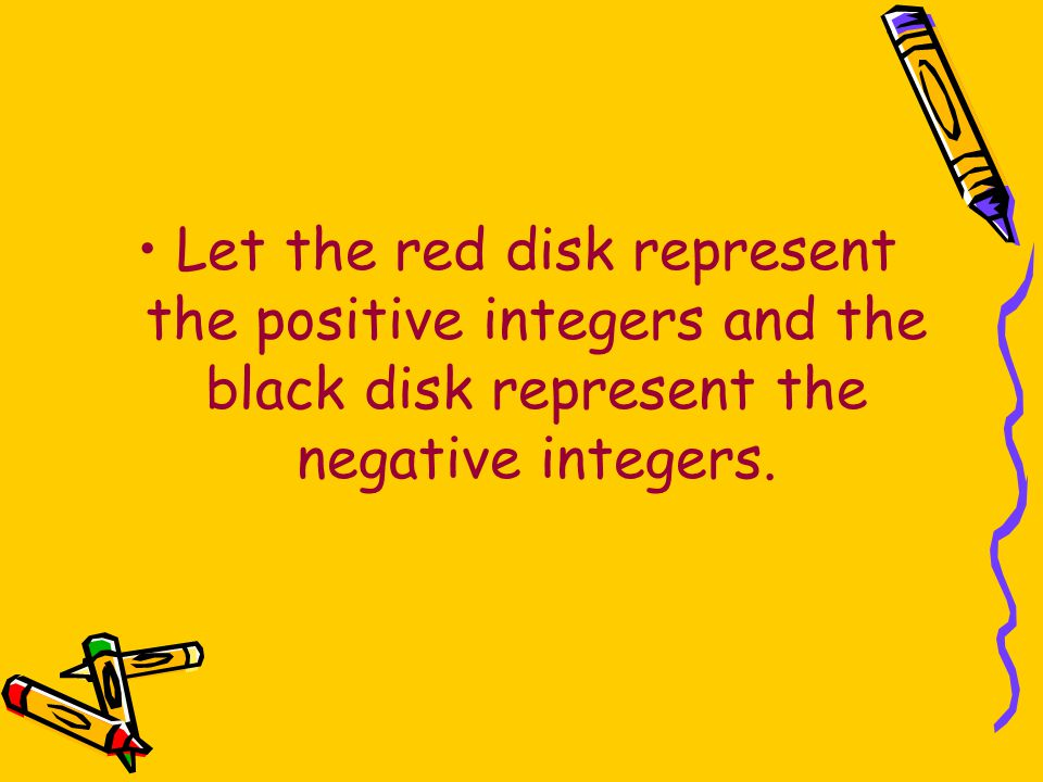 Let the red disk represent the positive integers and the black disk represent the negative integers.