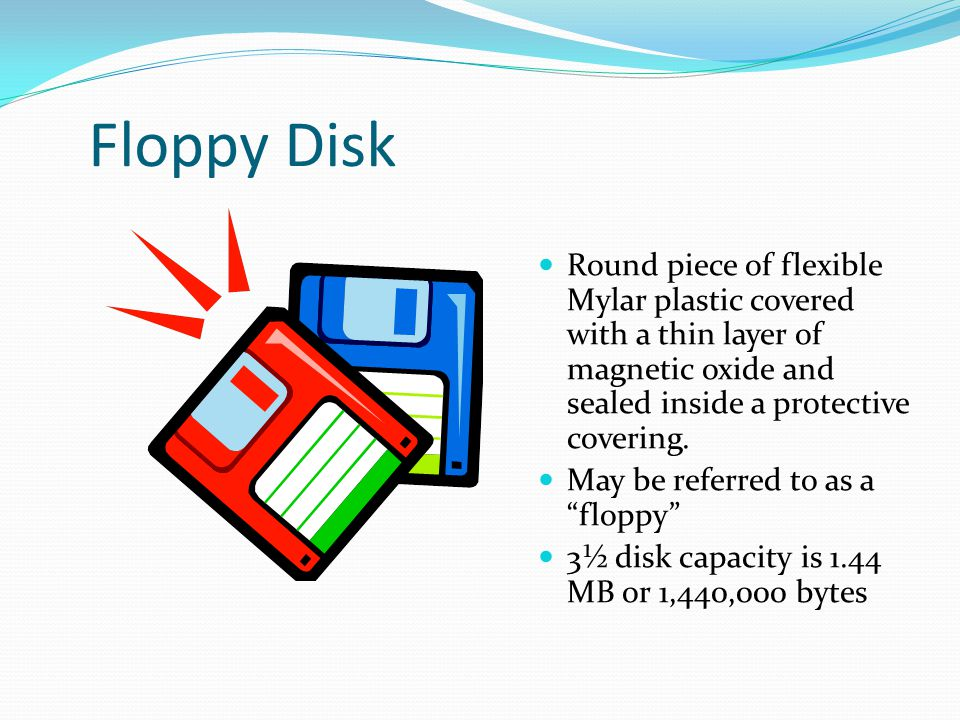 Floppy Disk Round piece of flexible Mylar plastic covered with a thin layer of magnetic oxide and sealed inside a protective covering.