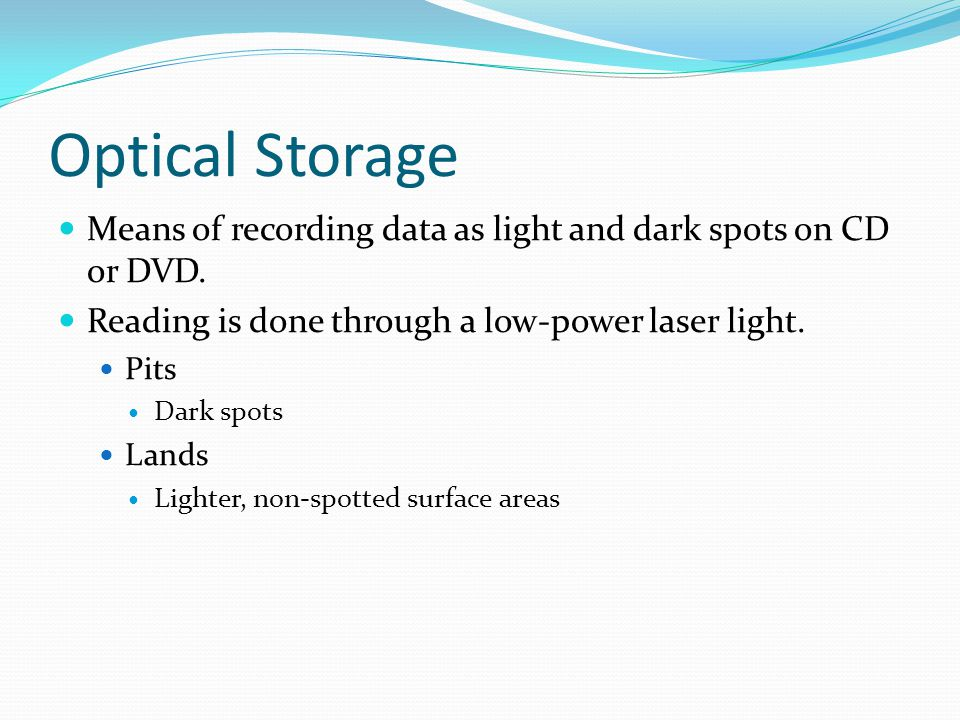 Optical Storage Means of recording data as light and dark spots on CD or DVD. Reading is done through a low-power laser light.