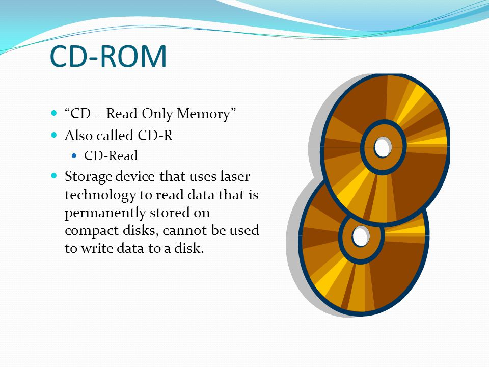 CD-ROM CD – Read Only Memory Also called CD-R
