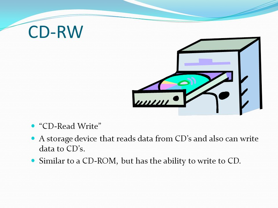 CD-RW CD-Read Write A storage device that reads data from CD's and also can write data to CD's.