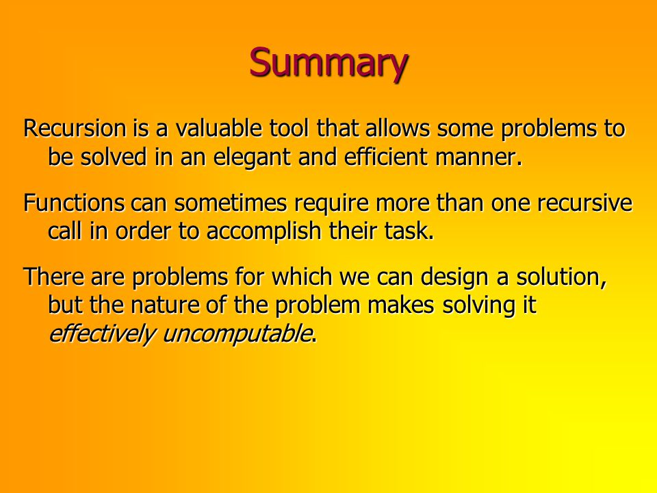 Summary Recursion is a valuable tool that allows some problems to be solved in an elegant and efficient manner.