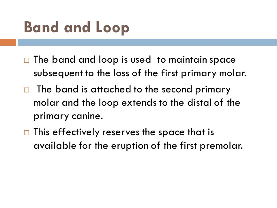 Band and Loop The band and loop is used to maintain space subsequent to the loss of the first primary molar.