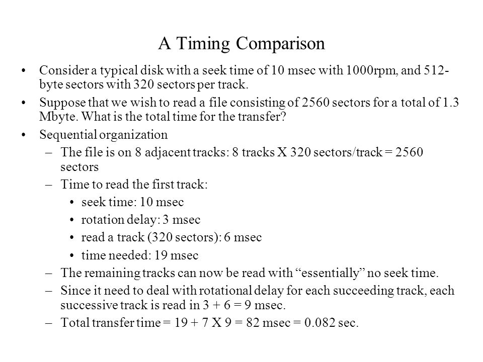 A Timing Comparison Consider a typical disk with a seek time of 10 msec with 1000rpm, and 512-byte sectors with 320 sectors per track.