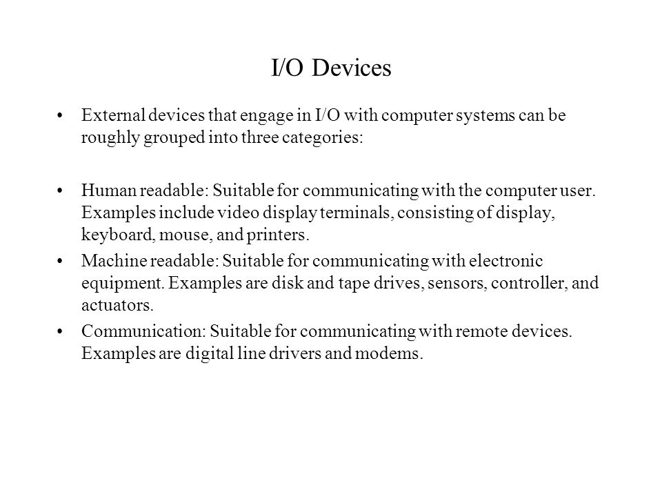 I/O Devices External devices that engage in I/O with computer systems can be roughly grouped into three categories: