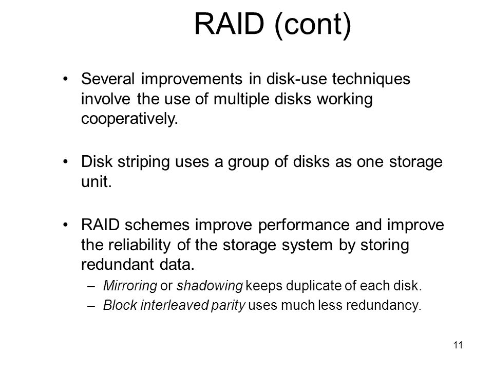 RAID (cont) Several improvements in disk-use techniques involve the use of multiple disks working cooperatively.