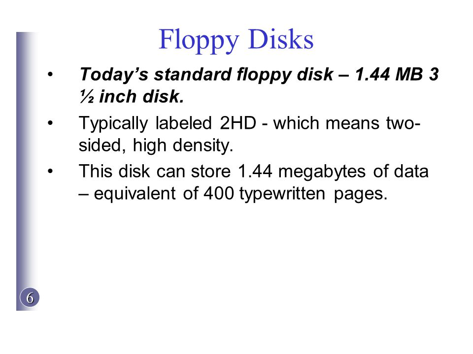 Floppy Disks Today's standard floppy disk – 1.44 MB 3 ½ inch disk.