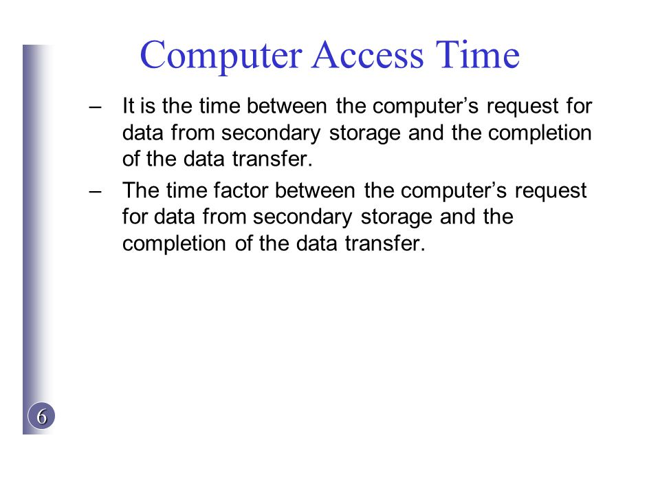 Computer Access Time It is the time between the computer's request for data from secondary storage and the completion of the data transfer.