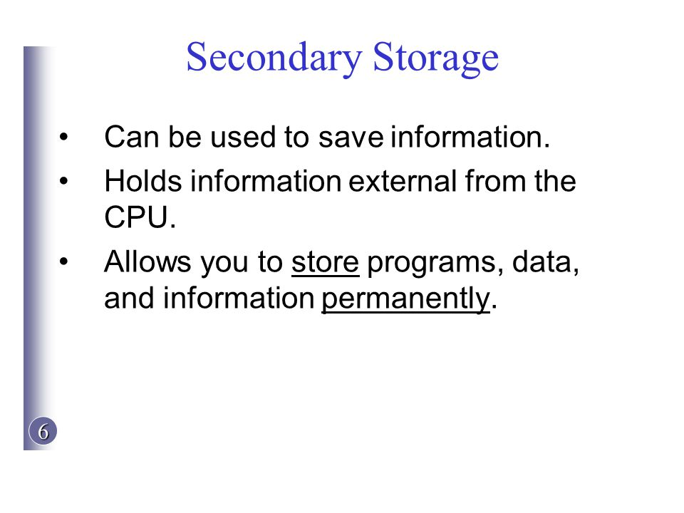 Secondary Storage Can be used to save information.