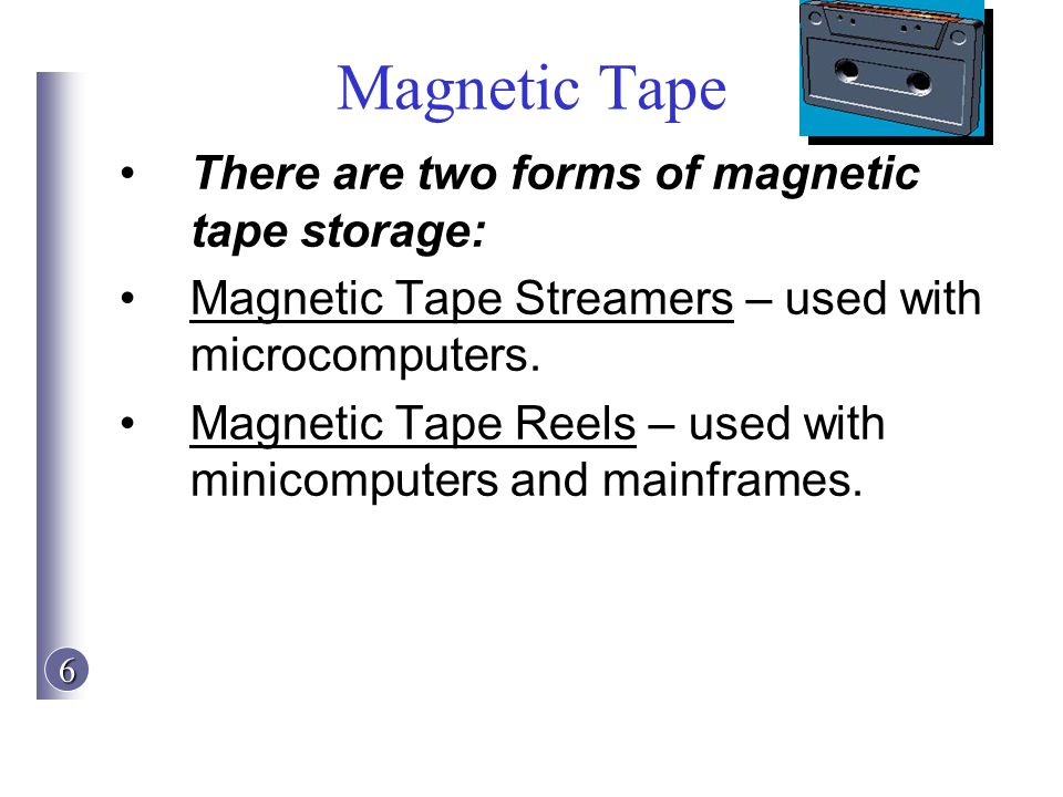 Magnetic Tape There are two forms of magnetic tape storage: