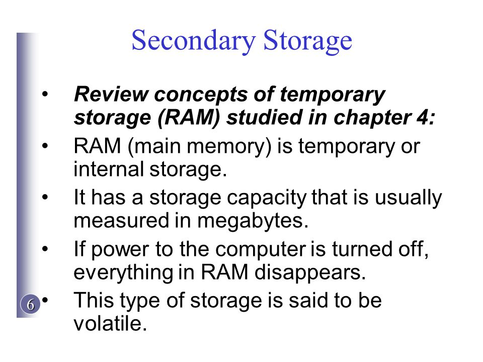 Secondary Storage Review concepts of temporary storage (RAM) studied in chapter 4: RAM (main memory) is temporary or internal storage.