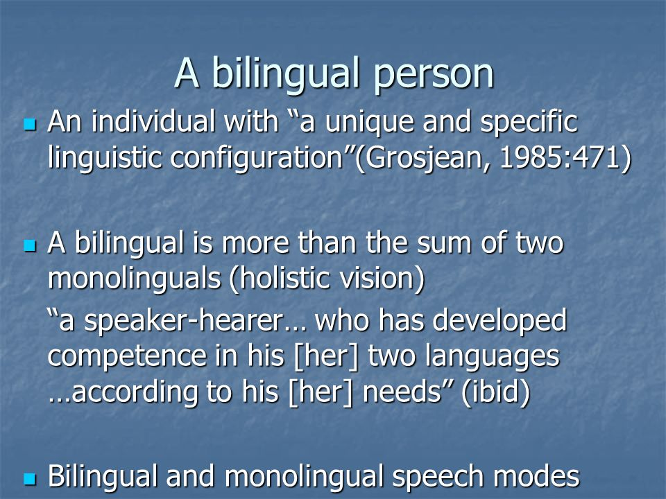 A bilingual person An individual with a unique and specific linguistic configuration (Grosjean, 1985:471)