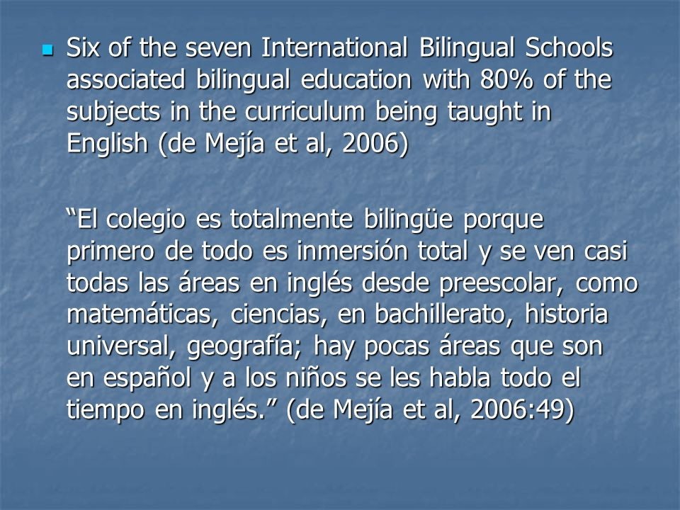 Six of the seven International Bilingual Schools associated bilingual education with 80% of the subjects in the curriculum being taught in English (de Mejía et al, 2006)