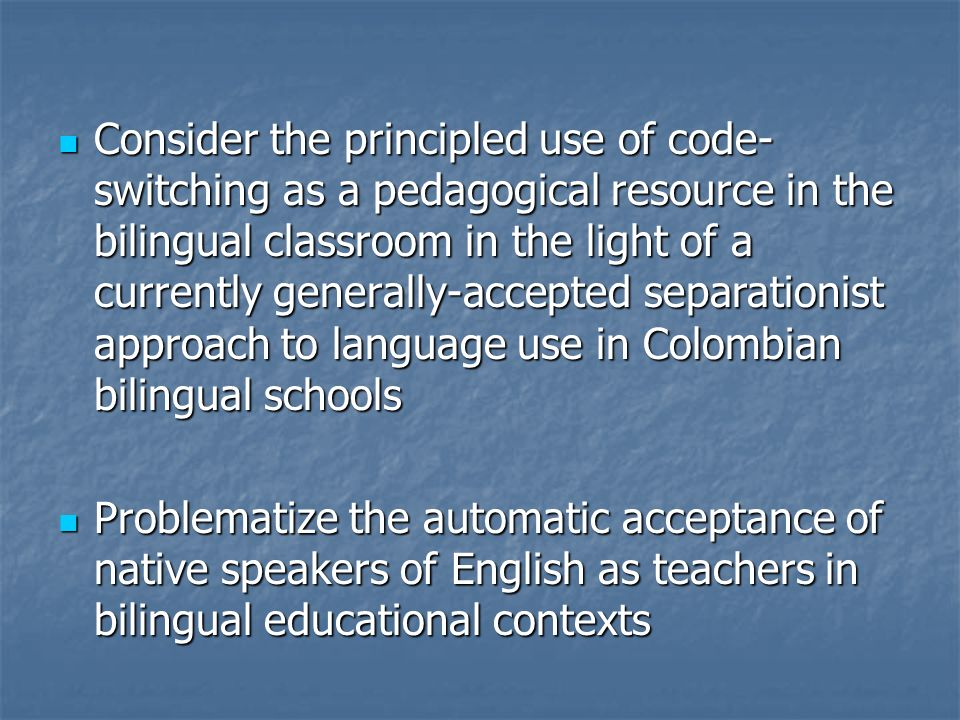 Consider the principled use of code-switching as a pedagogical resource in the bilingual classroom in the light of a currently generally-accepted separationist approach to language use in Colombian bilingual schools