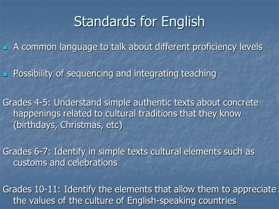 Standards for English A common language to talk about different proficiency levels. Possibility of sequencing and integrating teaching.