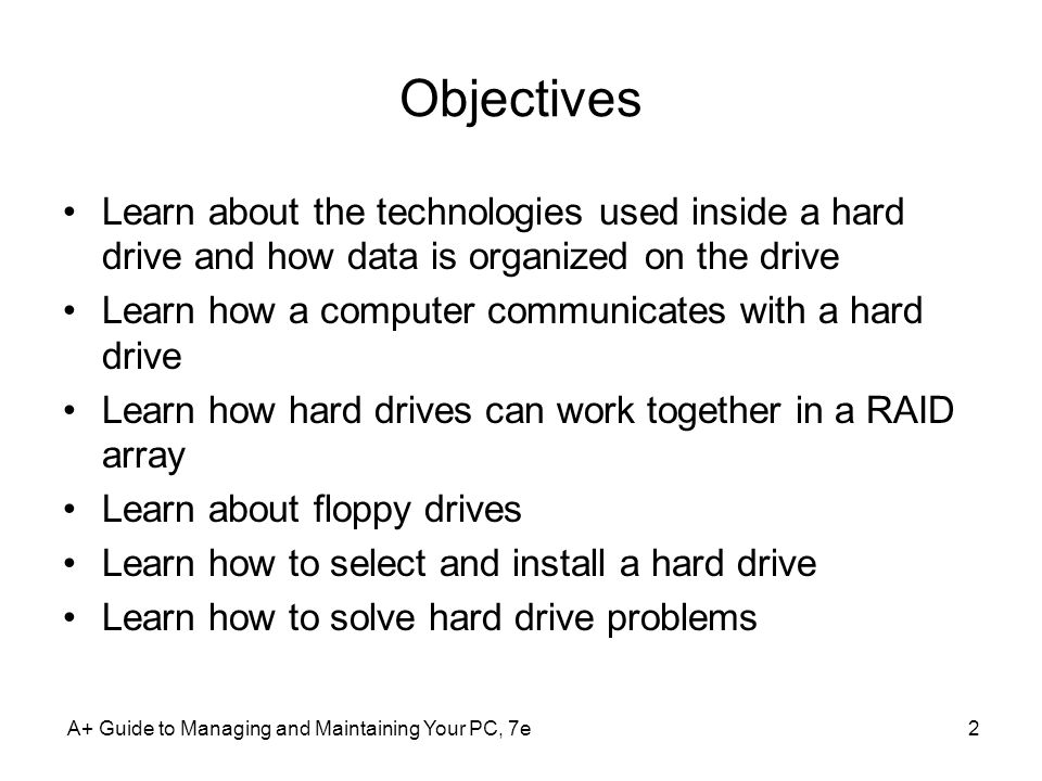 Objectives Learn about the technologies used inside a hard drive and how data is organized on the drive.