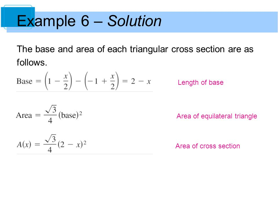 Example 6 – Solution The base and area of each triangular cross section are as. follows. Length of base.