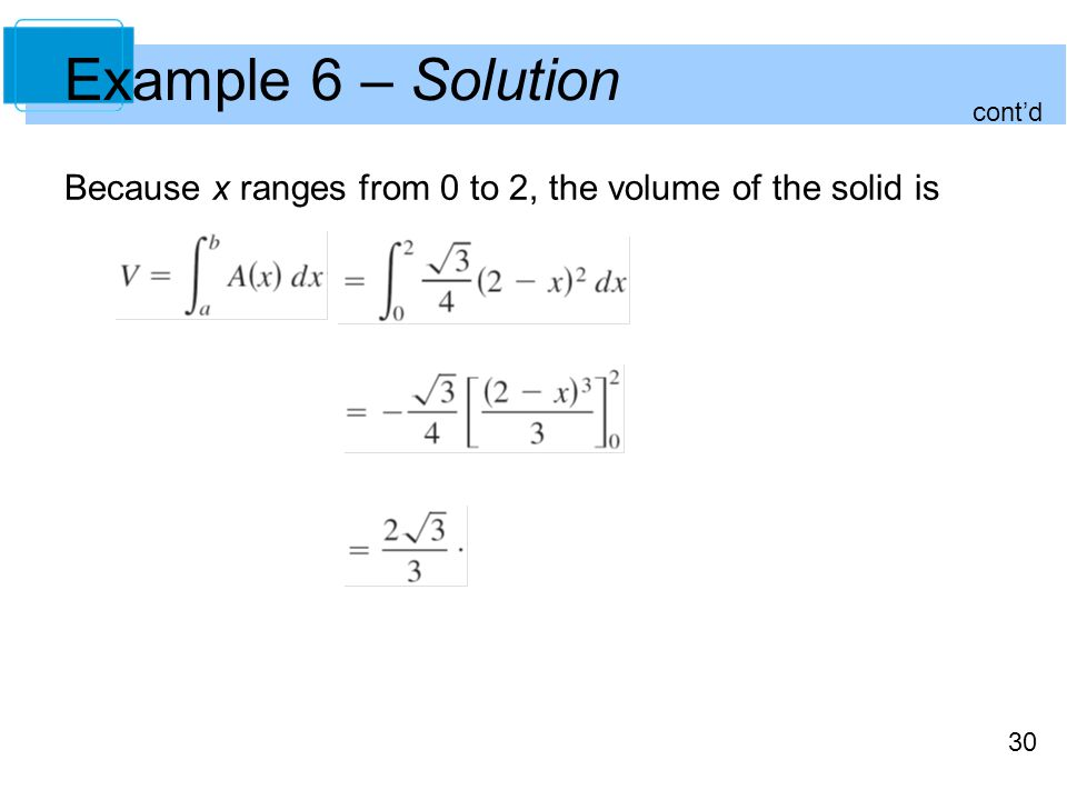 Example 6 – Solution cont'd Because x ranges from 0 to 2, the volume of the solid is