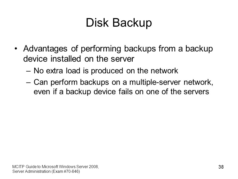 Disk Backup Advantages of performing backups from a backup device installed on the server. No extra load is produced on the network.