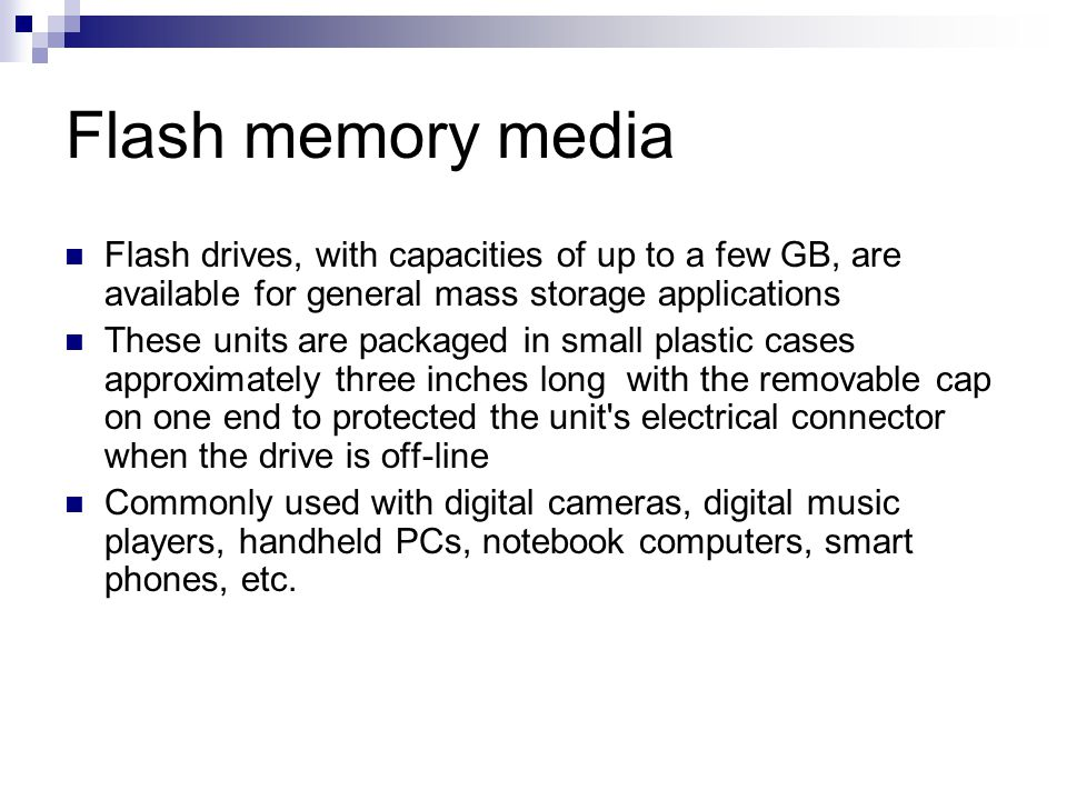 Flash memory media Flash drives, with capacities of up to a few GB, are available for general mass storage applications.