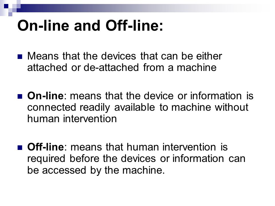 On-line and Off-line: Means that the devices that can be either attached or de-attached from a machine.