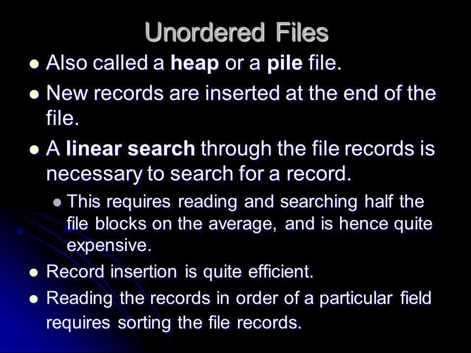 Unordered Files Also called a heap or a pile file.