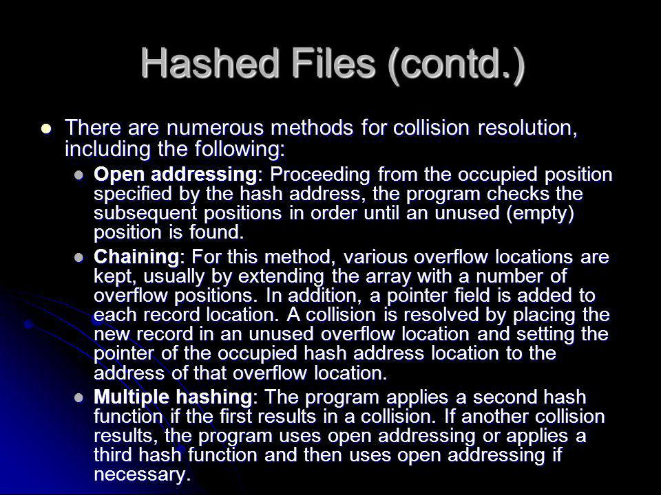 Hashed Files (contd.) There are numerous methods for collision resolution, including the following: