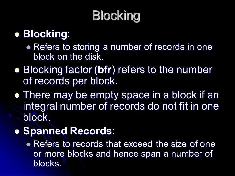Blocking Blocking: Refers to storing a number of records in one block on the disk. Blocking factor (bfr) refers to the number of records per block.