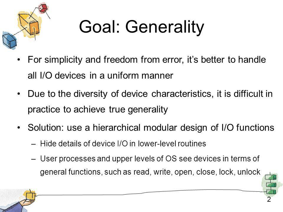 Goal: Generality For simplicity and freedom from error, it's better to handle all I/O devices in a uniform manner.