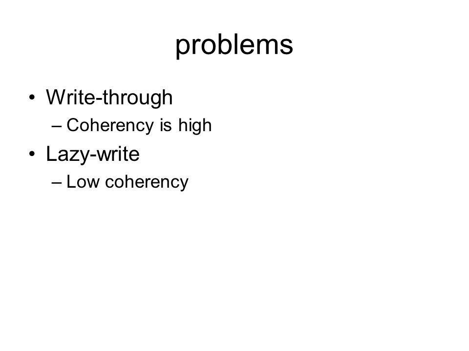 problems Write-through Coherency is high Lazy-write Low coherency