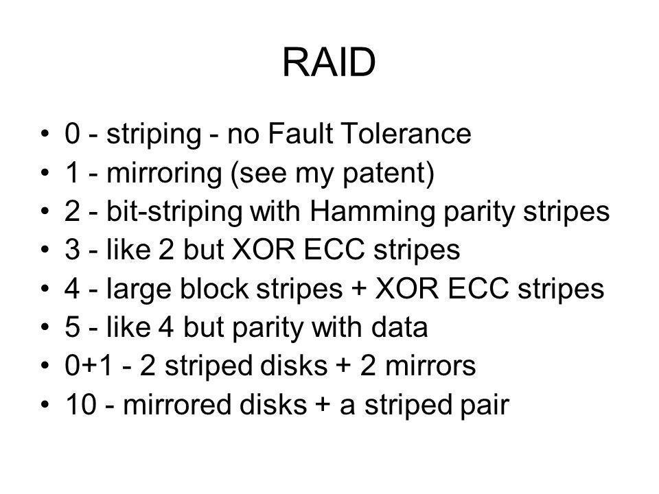 RAID 0 - striping - no Fault Tolerance 1 - mirroring (see my patent)