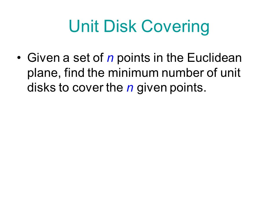 Unit Disk Covering Given a set of n points in the Euclidean plane, find the minimum number of unit disks to cover the n given points.